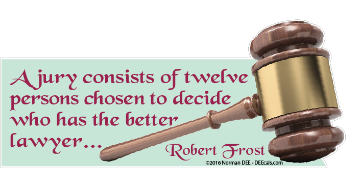 'A jury consists consists of twelve persons chosen to decide who has the better lawyer...' - Robert Frost