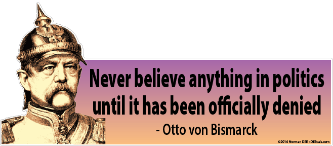 'Never believe anything in politics until it has been officially denied.' - Otto von Bismarck
