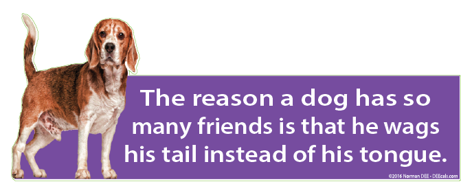 The reason a dog has so many friends is that he wags his tail instead of his tongue.