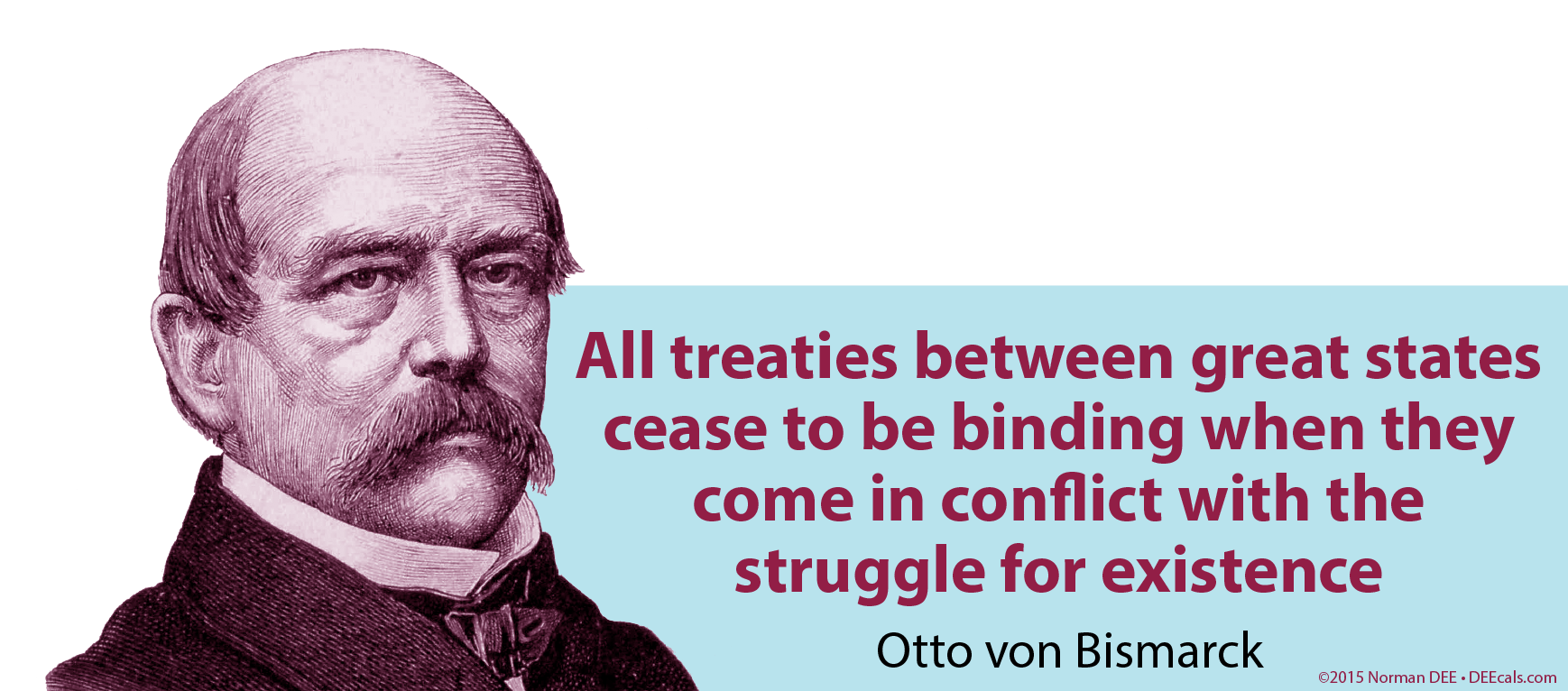 'All treaties between great states cease to be binding when they come in conflict with the struggle for existence.' - Otto von Bismarck